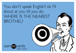 you-dont-speak-english-ok-ill-shout-at-you-till-you-do-where-is-the-nearest-brothel-2ac1b
